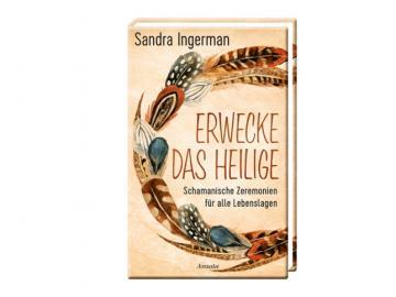 Buch - Erwecke das Heilige - Schamanische Zeremonien für alle Lebenslagen   Sandra Ingerman